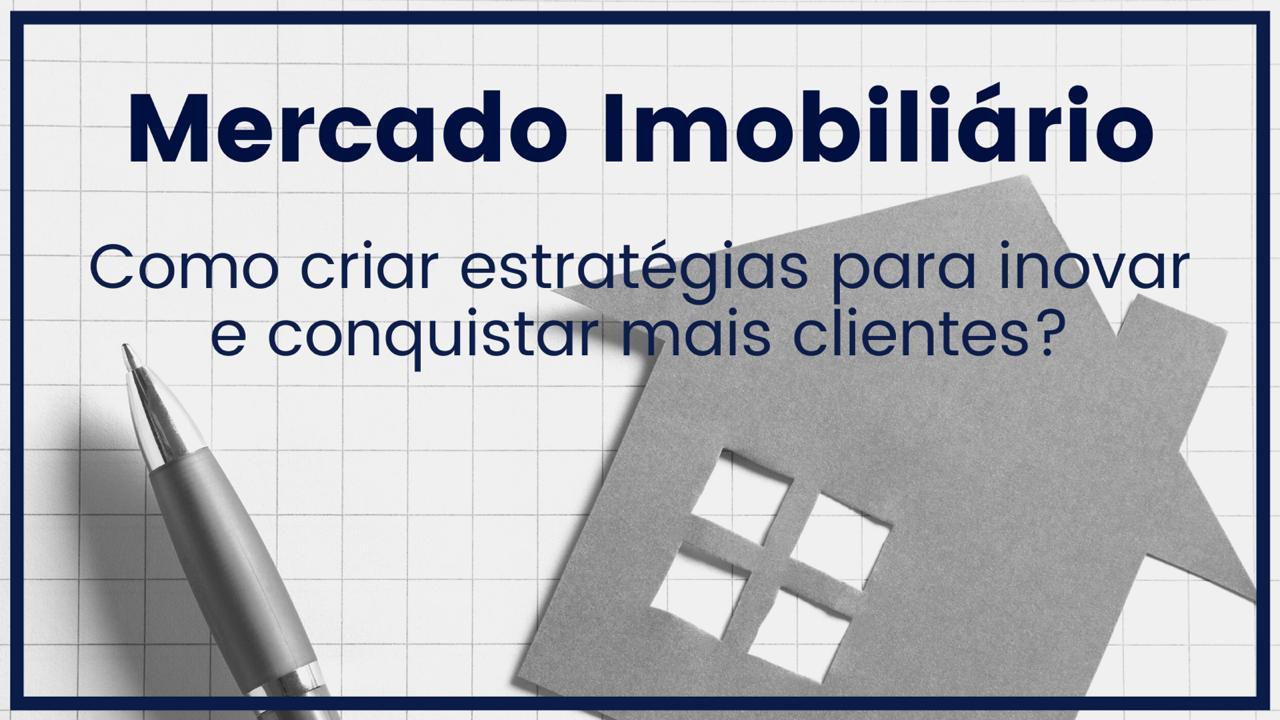 Mercado Imobiliário: Como criar estratégias para inovar e conquistar mais clientes?
